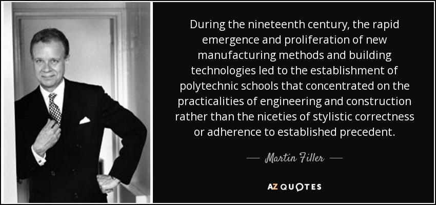 During the nineteenth century, the rapid emergence and proliferation of new manufacturing methods and building technologies led to the establishment of polytechnic schools that concentrated on the practicalities of engineering and construction rather than the niceties of stylistic correctness or adherence to established precedent. - Martin Filler