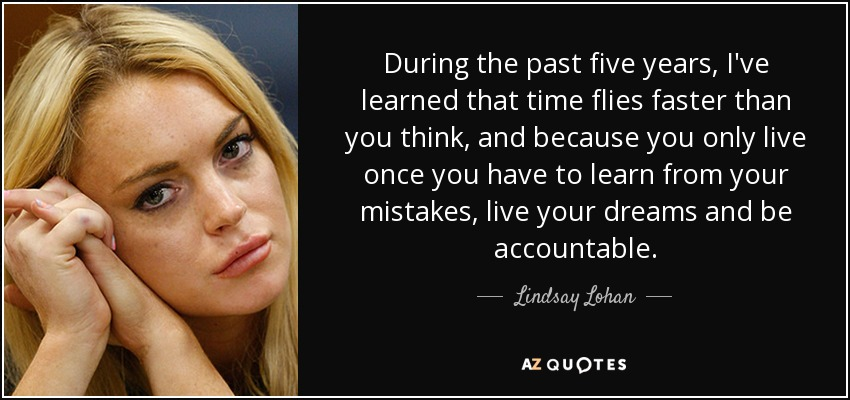 During the past five years, I've learned that time flies faster than you think, and because you only live once you have to learn from your mistakes, live your dreams and be accountable. - Lindsay Lohan