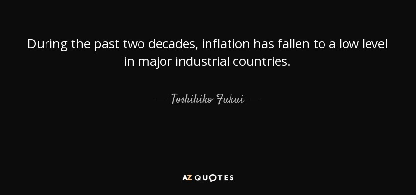 During the past two decades, inflation has fallen to a low level in major industrial countries. - Toshihiko Fukui