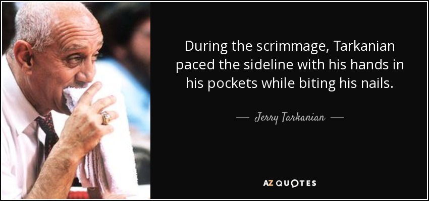 During the scrimmage, Tarkanian paced the sideline with his hands in his pockets while biting his nails. - Jerry Tarkanian