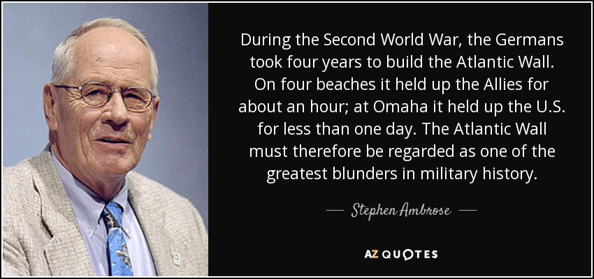 During the Second World War, the Germans took four years to build the Atlantic Wall. On four beaches it held up the Allies for about an hour; at Omaha it held up the U.S. for less than one day. The Atlantic Wall must therefore be regarded as one of the greatest blunders in military history. - Stephen Ambrose