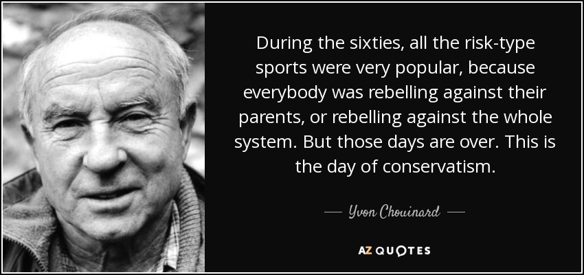 During the sixties, all the risk-type sports were very popular, because everybody was rebelling against their parents, or rebelling against the whole system. But those days are over. This is the day of conservatism. - Yvon Chouinard