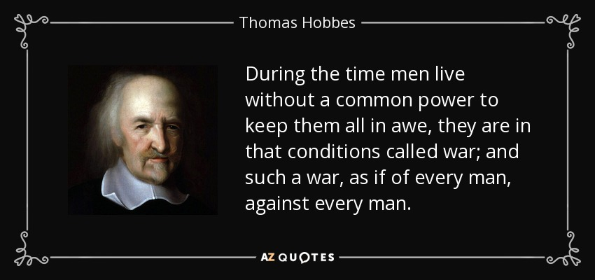 During the time men live without a common power to keep them all in awe, they are in that conditions called war; and such a war, as if of every man, against every man. - Thomas Hobbes