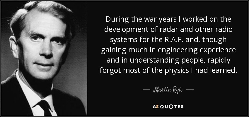 During the war years I worked on the development of radar and other radio systems for the R.A.F. and, though gaining much in engineering experience and in understanding people, rapidly forgot most of the physics I had learned. - Martin Ryle