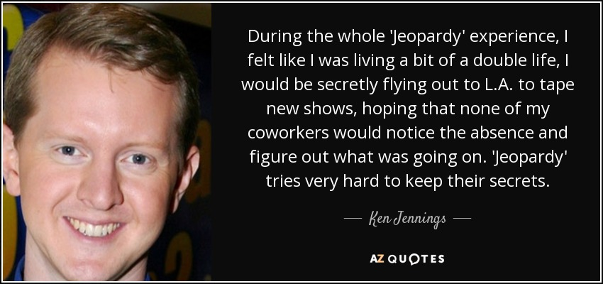 During the whole 'Jeopardy' experience, I felt like I was living a bit of a double life, I would be secretly flying out to L.A. to tape new shows, hoping that none of my coworkers would notice the absence and figure out what was going on. 'Jeopardy' tries very hard to keep their secrets. - Ken Jennings