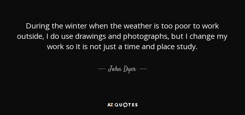 During the winter when the weather is too poor to work outside, I do use drawings and photographs, but I change my work so it is not just a time and place study. - John Dyer