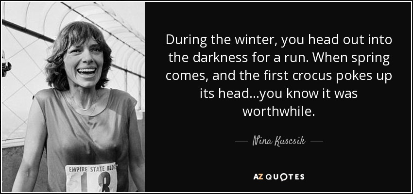 During the winter, you head out into the darkness for a run. When spring comes, and the first crocus pokes up its head...you know it was worthwhile. - Nina Kuscsik