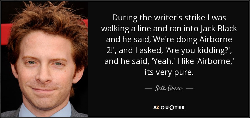 During the writer's strike I was walking a line and ran into Jack Black and he said,'We're doing Airborne 2!', and I asked, 'Are you kidding?', and he said, 'Yeah.' I like 'Airborne,' its very pure. - Seth Green