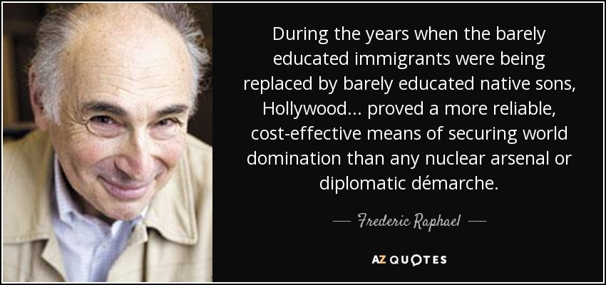 During the years when the barely educated immigrants were being replaced by barely educated native sons, Hollywood . . . proved a more reliable, cost-effective means of securing world domination than any nuclear arsenal or diplomatic démarche. - Frederic Raphael