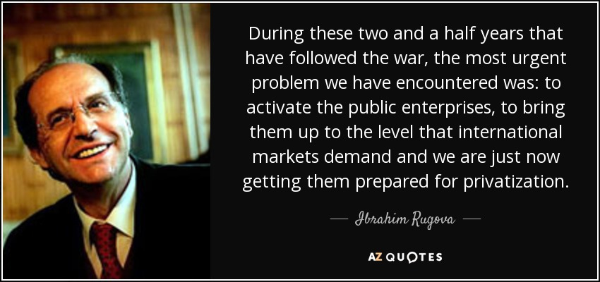During these two and a half years that have followed the war, the most urgent problem we have encountered was: to activate the public enterprises, to bring them up to the level that international markets demand and we are just now getting them prepared for privatization. - Ibrahim Rugova
