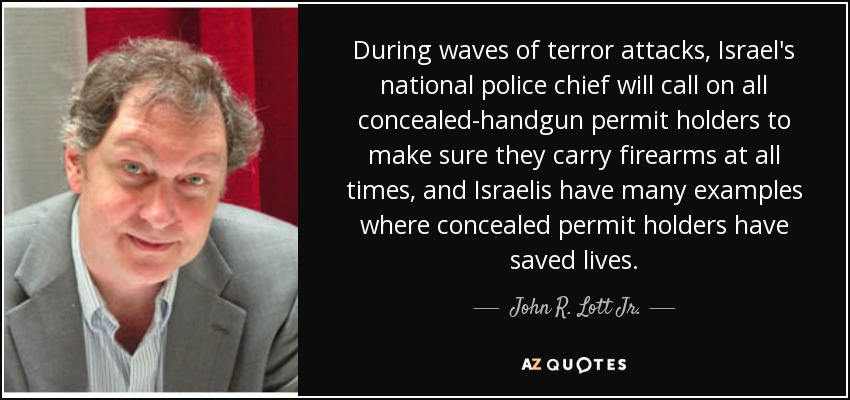 During waves of terror attacks, Israel's national police chief will call on all concealed-handgun permit holders to make sure they carry firearms at all times, and Israelis have many examples where concealed permit holders have saved lives. - John R. Lott Jr.