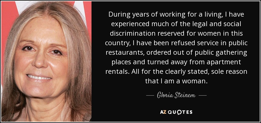 During years of working for a living, I have experienced much of the legal and social discrimination reserved for women in this country, I have been refused service in public restaurants, ordered out of public gathering places and turned away from apartment rentals. All for the clearly stated, sole reason that I am a woman. - Gloria Steinem