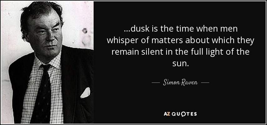 ...dusk is the time when men whisper of matters about which they remain silent in the full light of the sun. - Simon Raven