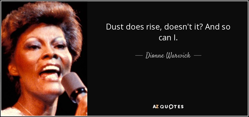 Dust does rise, doesn't it? And so can I. - Dionne Warwick