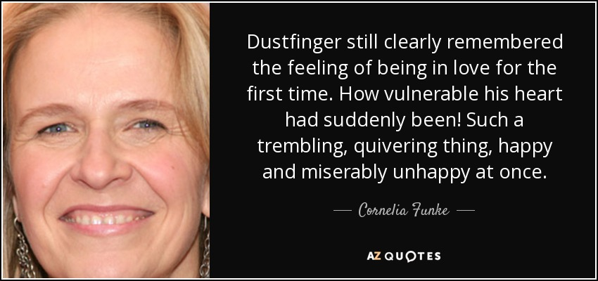 Dustfinger still clearly remembered the feeling of being in love for the first time. How vulnerable his heart had suddenly been! Such a trembling, quivering thing, happy and miserably unhappy at once. - Cornelia Funke