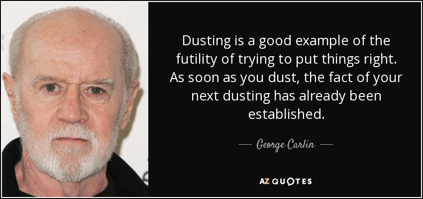 Dusting is a good example of the futility of trying to put things right. As soon as you dust, the fact of your next dusting has already been established. - George Carlin