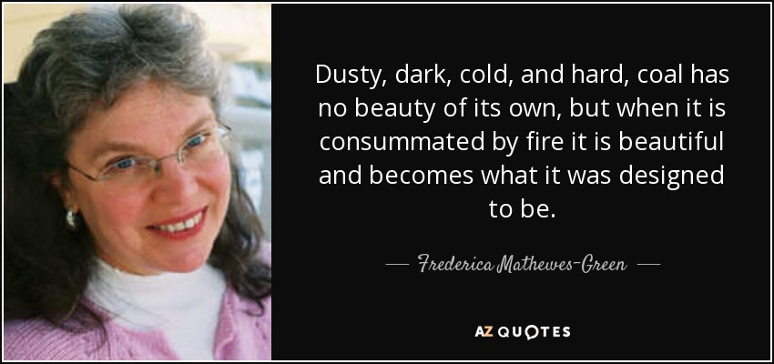 Dusty, dark, cold, and hard, coal has no beauty of its own, but when it is consummated by fire it is beautiful and becomes what it was designed to be. - Frederica Mathewes-Green