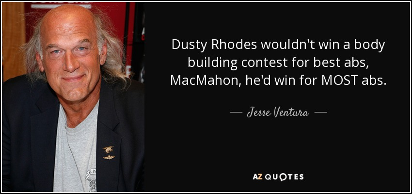 Dusty Rhodes wouldn't win a body building contest for best abs, MacMahon, he'd win for MOST abs. - Jesse Ventura