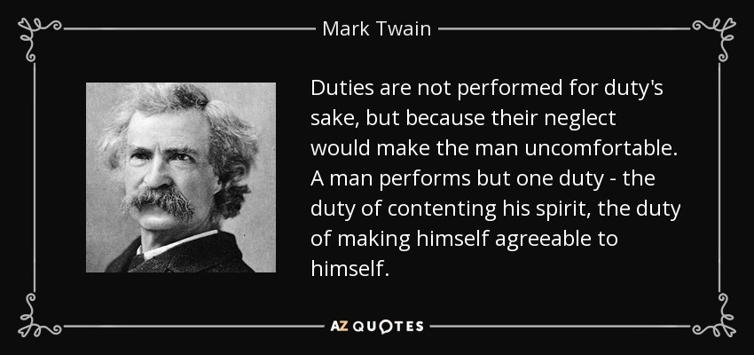 Duties are not performed for duty's sake, but because their neglect would make the man uncomfortable. A man performs but one duty - the duty of contenting his spirit, the duty of making himself agreeable to himself. - Mark Twain