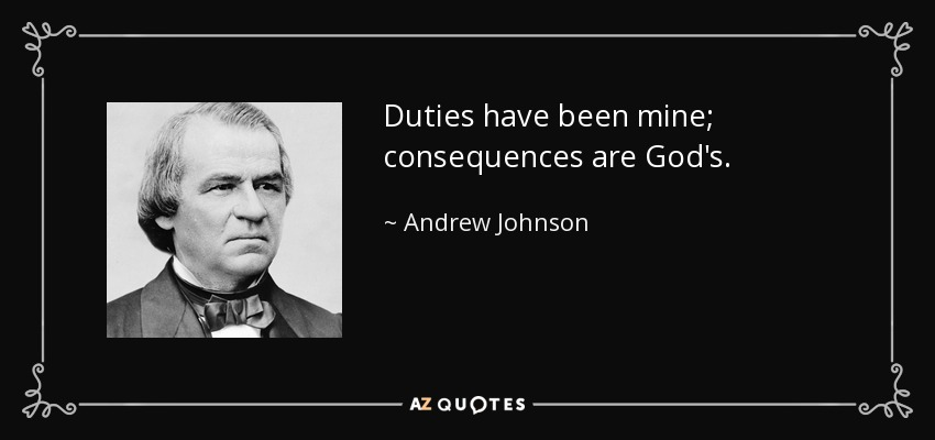 Duties have been mine; consequences are God's. - Andrew Johnson