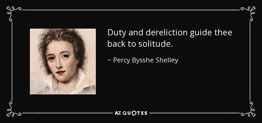 Duty and dereliction guide thee back to solitude. - Percy Bysshe Shelley