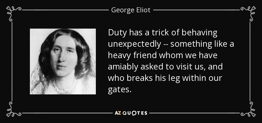 Duty has a trick of behaving unexpectedly -- something like a heavy friend whom we have amiably asked to visit us, and who breaks his leg within our gates. - George Eliot