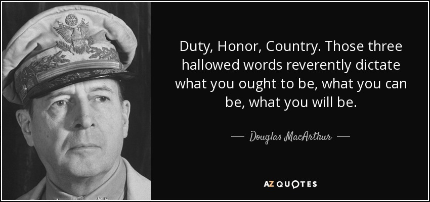 Duty, Honor, Country. Those three hallowed words reverently dictate what you ought to be, what you can be, what you will be. - Douglas MacArthur