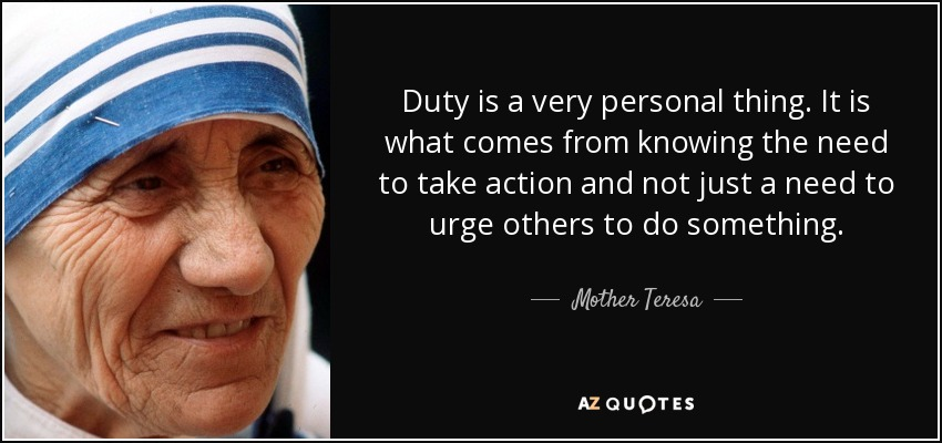 Duty is a very personal thing. It is what comes from knowing the need to take action and not just a need to urge others to do something. - Mother Teresa