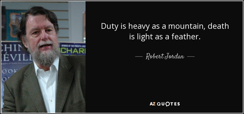 Duty is heavy as a mountain, death is light as a feather. - Robert Jordan