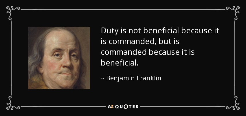 Duty is not beneficial because it is commanded, but is commanded because it is beneficial. - Benjamin Franklin