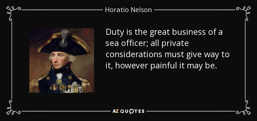 Duty is the great business of a sea officer; all private considerations must give way to it, however painful it may be. - Horatio Nelson