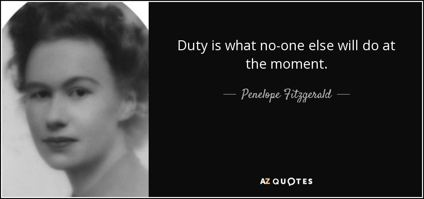 Duty is what no-one else will do at the moment. - Penelope Fitzgerald