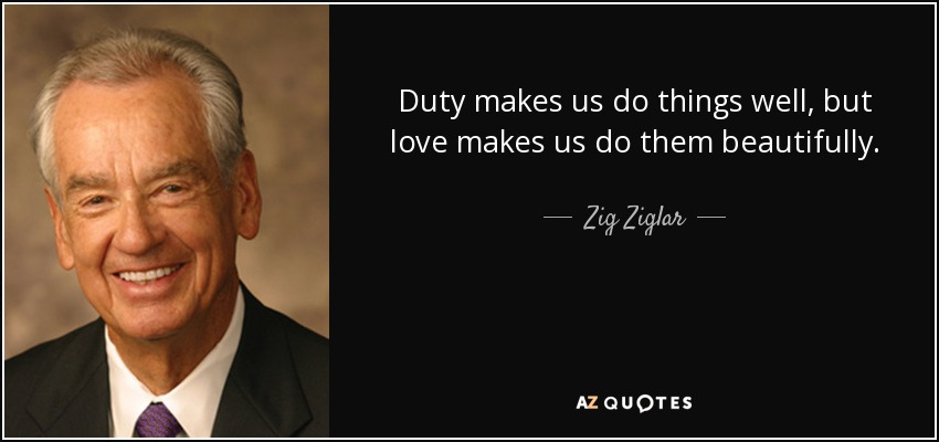 Duty makes us do things well, but love makes us do them beautifully. - Zig Ziglar