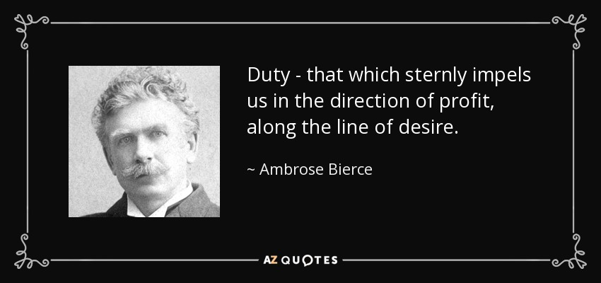 Duty - that which sternly impels us in the direction of profit, along the line of desire. - Ambrose Bierce
