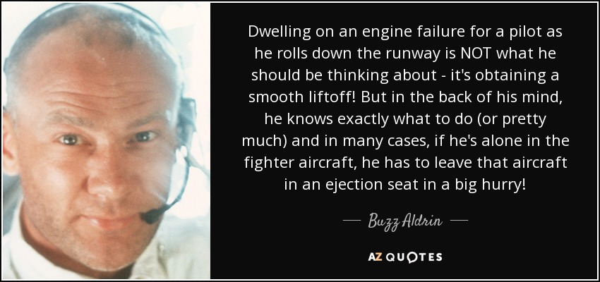 Dwelling on an engine failure for a pilot as he rolls down the runway is NOT what he should be thinking about - it's obtaining a smooth liftoff! But in the back of his mind, he knows exactly what to do (or pretty much) and in many cases, if he's alone in the fighter aircraft, he has to leave that aircraft in an ejection seat in a big hurry! - Buzz Aldrin