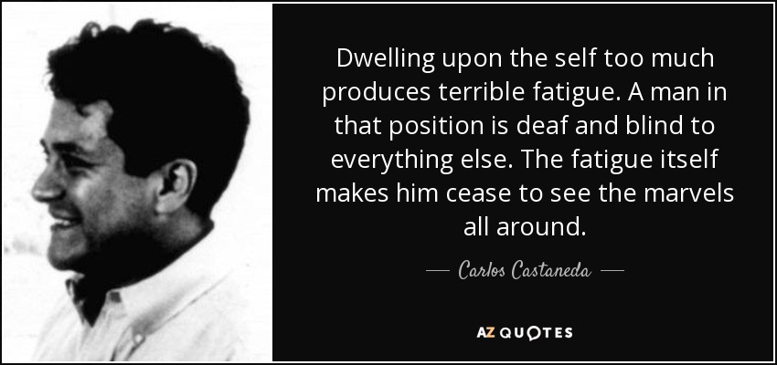 Dwelling upon the self too much produces terrible fatigue. A man in that position is deaf and blind to everything else. The fatigue itself makes him cease to see the marvels all around. - Carlos Castaneda