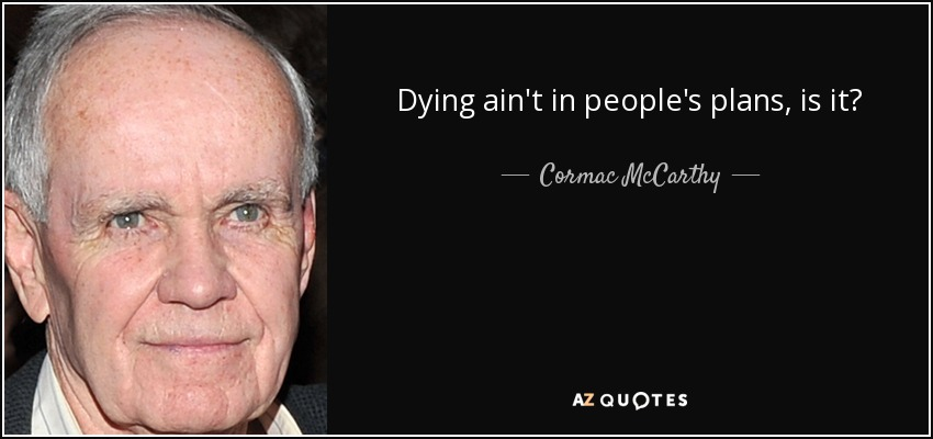 Dying ain't in people's plans, is it? - Cormac McCarthy