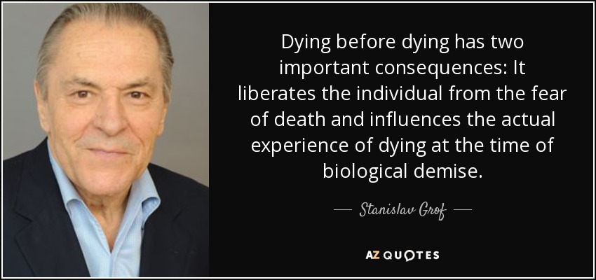 Dying before dying has two important consequences: It liberates the individual from the fear of death and influences the actual experience of dying at the time of biological demise. - Stanislav Grof