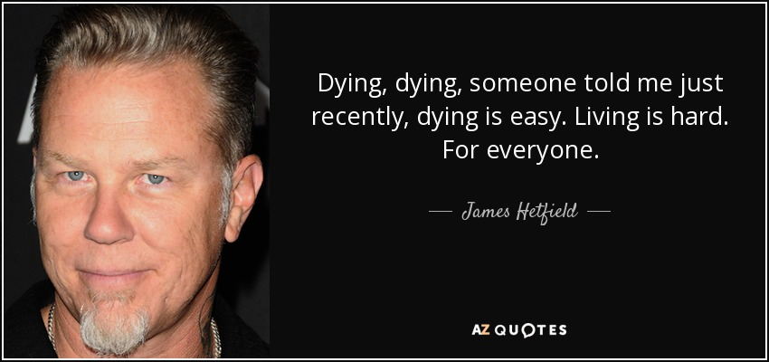 Dying, dying, someone told me just recently, dying is easy. Living is hard. For everyone. - James Hetfield