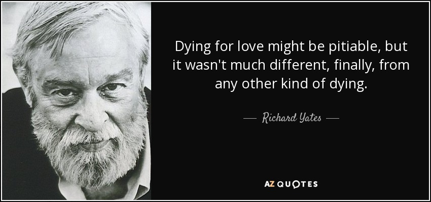 Dying for love might be pitiable, but it wasn't much different, finally, from any other kind of dying. - Richard Yates