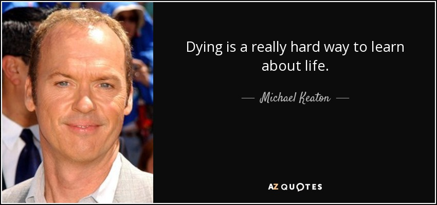 Dying is a really hard way to learn about life. - Michael Keaton