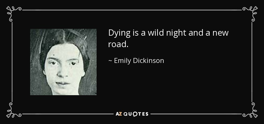 Dying is a wild night and a new road. - Emily Dickinson