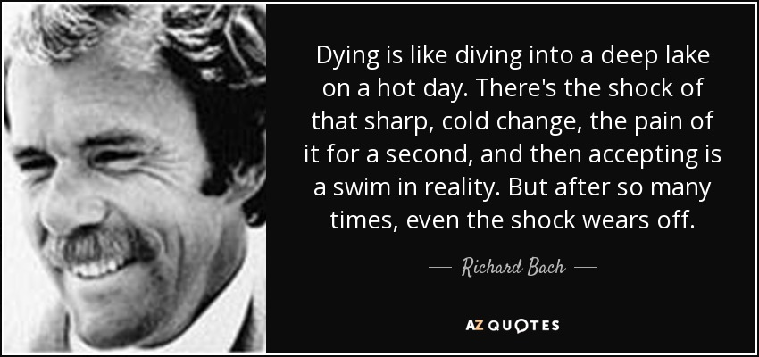 Dying is like diving into a deep lake on a hot day. There's the shock of that sharp, cold change, the pain of it for a second, and then accepting is a swim in reality. But after so many times, even the shock wears off. - Richard Bach