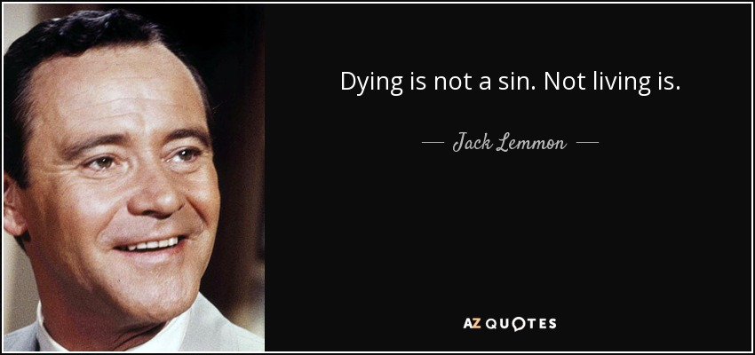 Dying is not a sin. Not living is. - Jack Lemmon