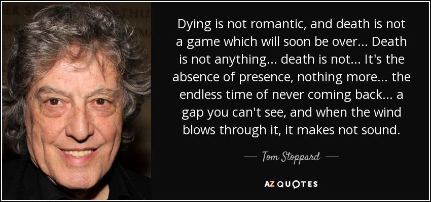 Dying is not romantic, and death is not a game which will soon be over... Death is not anything... death is not... It's the absence of presence, nothing more... the endless time of never coming back... a gap you can't see, and when the wind blows through it, it makes not sound. - Tom Stoppard