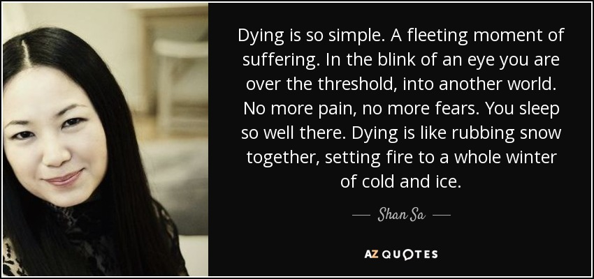Dying is so simple. A fleeting moment of suffering. In the blink of an eye you are over the threshold, into another world. No more pain, no more fears. You sleep so well there. Dying is like rubbing snow together, setting fire to a whole winter of cold and ice. - Shan Sa