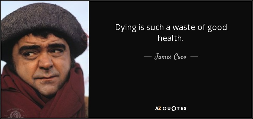 Dying is such a waste of good health. - James Coco