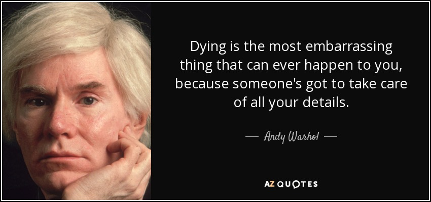 Dying is the most embarrassing thing that can ever happen to you, because someone's got to take care of all your details. - Andy Warhol
