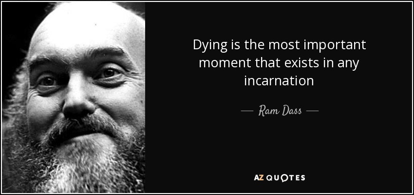 Dying is the most important moment that exists in any incarnation - Ram Dass