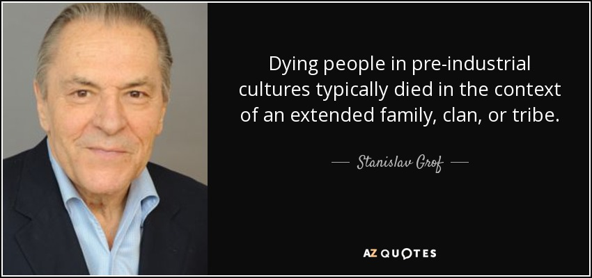 Dying people in pre-industrial cultures typically died in the context of an extended family, clan, or tribe. - Stanislav Grof